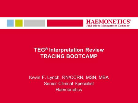 TEG ® Interpretation Review TRACING BOOTCAMP Kevin F. Lynch, RN/CCRN, MSN, MBA Senior Clinical Specialist Haemonetics.