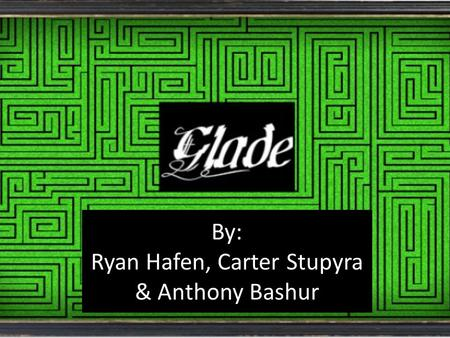 The Glade By: Ryan Hafen, Carter Stupyra & Anthony Bashur.