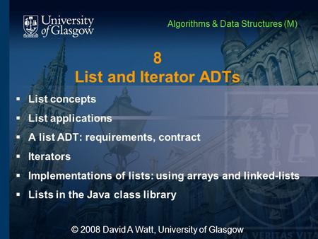 8 List and Iterator ADTs  List concepts  List applications  A list ADT: requirements, contract  Iterators  Implementations of lists: using arrays.