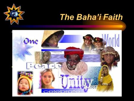 "The Baha'i Faith This youngest of the world's major religions teaches unity… –of God –of humanity –of all religions A ""universal"" religion of 5 – 6 million."