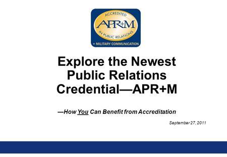 September 27, 2011 Explore the Newest Public Relations Credential—APR+M —How You Can Benefit from Accreditation.