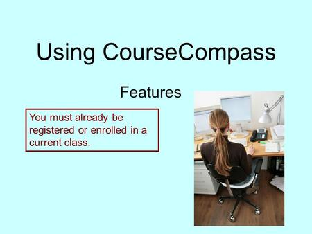 Using CourseCompass Features You must already be registered or enrolled in a current class.