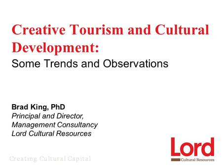 Creative Tourism and Cultural Development: Some Trends and Observations Brad King, PhD Principal and Director, Management Consultancy Lord Cultural Resources.