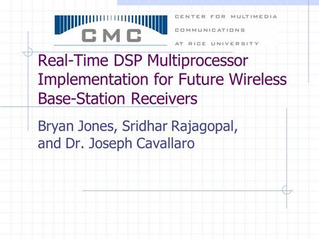 Real-Time DSP Multiprocessor Implementation for Future Wireless Base-Station Receivers Bryan Jones, Sridhar Rajagopal, and Dr. Joseph Cavallaro.