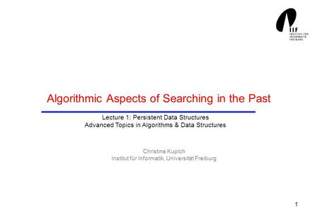1 Algorithmic Aspects of Searching in the Past Christine Kupich Institut für Informatik, Universität Freiburg Lecture 1: Persistent Data Structures Advanced.