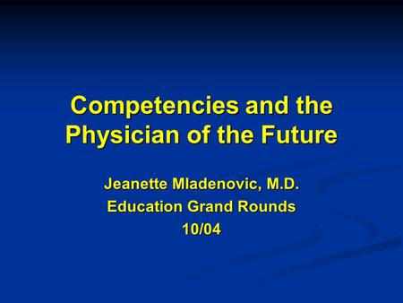 Competencies and the Physician of the Future Jeanette Mladenovic, M.D. Education Grand Rounds 10/04.