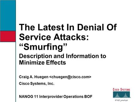 "The Latest In Denial Of Service Attacks: ""Smurfing"" Description and Information to Minimize Effects Craig A. Huegen Cisco Systems, Inc. NANOG 11 Interprovider."