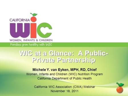 WIC at a Glance: A Public- Private Partnership Michele Y. van Eyken, MPH, RD, Chief Women, Infants and Children (WIC) Nutrition Program California Department.