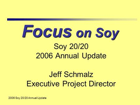 2006 Soy 20/20 Annual Update Focus on Soy Soy 20/20 2006 Annual Update Jeff Schmalz Executive Project Director.