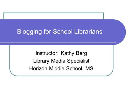 Blogging for School Librarians Instructor: Kathy Berg Library Media Specialist Horizon Middle School, MS.