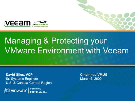 Managing & Protecting your VMware Environment with Veeam David Siles, VCP Sr. Systems Engineer U.S. & Canada Central Region Cincinnati VMUG March 5, 2009.