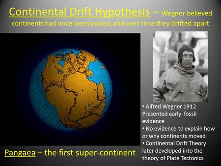 Continental Drift Hypothesis – Wegner believed continents had once been joined, and over time they drifted apart Pangaea – the first super-continent Alfred.