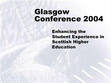 1 Glasgow Conference 2004 Enhancing the Student Experience in Scottish Higher Education.