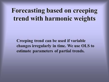 Forecasting based on creeping trend with harmonic weights Creeping trend can be used if variable changes irregularly in time. We use OLS to estimate parameters.