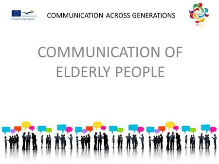 COMMUNICATION ACROSS GENERATIONS COMMUNICATION OF ELDERLY PEOPLE.
