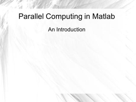 Parallel Computing in Matlab An Introduction. Overview Offload work from client to workers Run as many as eight workers (newest version) Can keep client.