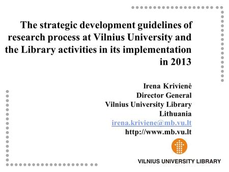 The strategic development guidelines of research process at Vilnius University and the Library activities in its implementation in 2013 Irena Krivienė.