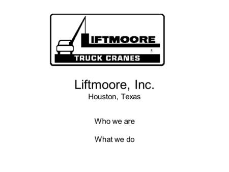 Liftmoore, Inc. Houston, Texas Who we are What we do.