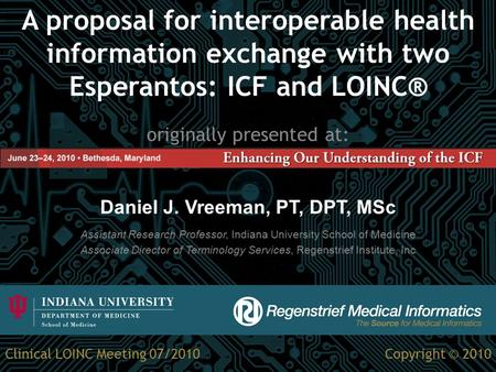 A proposal for interoperable health information exchange with two Esperantos: ICF and LOINC® originally presented at: Daniel J. Vreeman, PT, DPT, MSc Assistant.