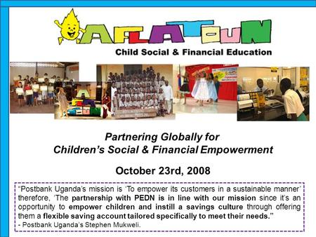 "Partnering Globally for Children's Social & Financial Empowerment October 23rd, 2008 ""Postbank Uganda's mission is 'To empower its customers in a sustainable."