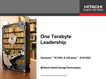 © 2007 Hitachi Global Storage Technologies One Terabyte Leadership Deskstar ® 7K1000 & Ultrastar ™ A7K1000.
