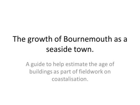 The growth of Bournemouth as a seaside town. A guide to help estimate the age of buildings as part of fieldwork on coastalisation.