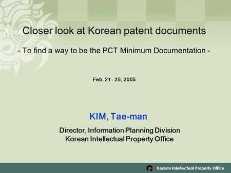Korean Intellectual Property Office Closer look at Korean patent documents - To find a way to be the PCT Minimum Documentation - F Feb. 21 - 25, 2005 KIM,
