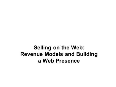 Selling on the Web: Revenue Models and Building a Web Presence.
