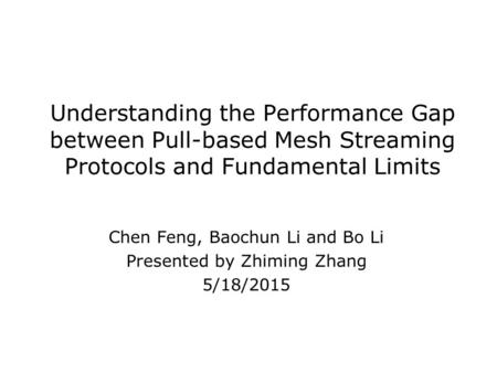 Understanding the Performance Gap between Pull-based Mesh Streaming Protocols and Fundamental Limits Chen Feng, Baochun Li and Bo Li Presented by Zhiming.