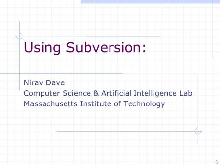 1 Using Subversion: Nirav Dave Computer Science & Artificial Intelligence Lab Massachusetts Institute of Technology.