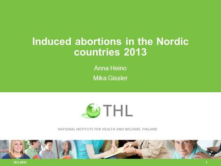 18.5.2015 1 Induced abortions in the Nordic countries 2013 Anna Heino Mika Gissler.
