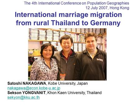The 4th International Conference on Population Geographies 12 July 2007, Hong Kong International marriage migration from rural Thailand to Germany Satoshi.