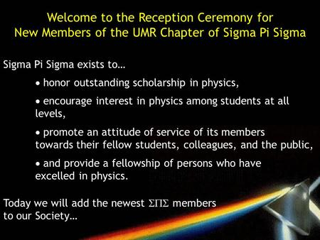 Welcome to the Reception Ceremony for New Members of the UMR Chapter of Sigma Pi Sigma Sigma Pi Sigma exists to…  honor outstanding scholarship in physics,