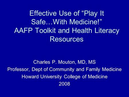 "Effective Use of ""Play It Safe…With Medicine!"" AAFP Toolkit and Health Literacy Resources Charles P. Mouton, MD, MS Professor, Dept of Community and Family."