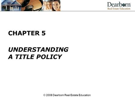 © 2008 Dearborn Real Estate Education CHAPTER 5 UNDERSTANDING A TITLE POLICY.