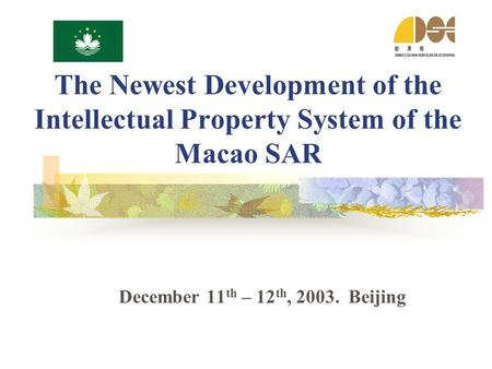 The Newest Development of the Intellectual Property System of the Macao SAR December 11 th – 12 th, 2003. Beijing.