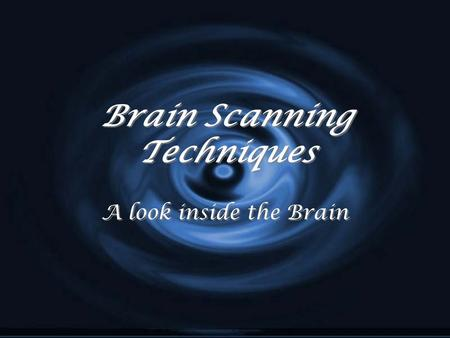 Brain Scanning Techniques A look inside the Brain.