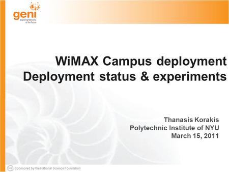 Sponsored by the National Science Foundation WiMAX Campus deployment Deployment status & experiments Thanasis Korakis Polytechnic Institute of NYU March.