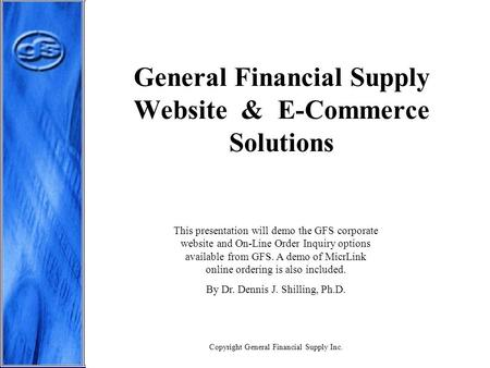 General Financial Supply Website & E-Commerce Solutions This presentation will demo the GFS corporate website and On-Line Order Inquiry options available.