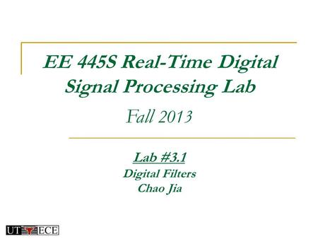 EE 445S Real-Time Digital Signal Processing Lab Fall 2013 Lab #3.1 Digital Filters Chao Jia.