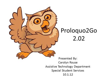 Proloquo2Go 2.02 Presented By: Carolyn Rouse Assistive Technology Department Special Student Services 10.1.12.