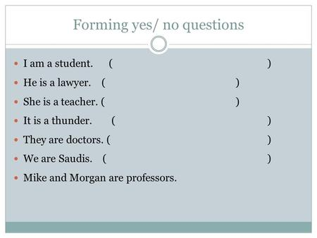 Forming yes/ no questions I am a student.() He is a lawyer. ( ) She is a teacher. ( ) It is a thunder. ( ) They are doctors. () We are Saudis. ( ) Mike.