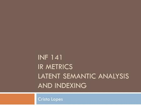 INF 141 IR METRICS LATENT SEMANTIC ANALYSIS AND INDEXING Crista Lopes.
