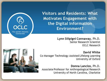 Visitors and Residents: What Motivates Engagement with the Digital Information Environment? Lynn Silipigni Connaway, Ph.D. Senior Research Scientist OCLC.