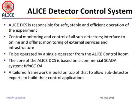 André Augustinus ALICE Detector Control System  ALICE DCS is responsible for safe, stable and efficient operation of the experiment  Central monitoring.