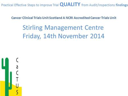 Practical Effective Steps to Improve Trial QUALITY from Audit/Inspections findings Cancer Clinical Trials Unit Scotland A NCRI Accredited Cancer Trials.