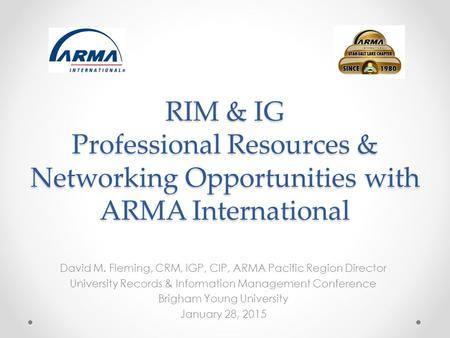 RIM & IG Professional Resources & Networking Opportunities with ARMA International David M. Fleming, CRM, IGP, CIP, ARMA Pacific Region Director University.