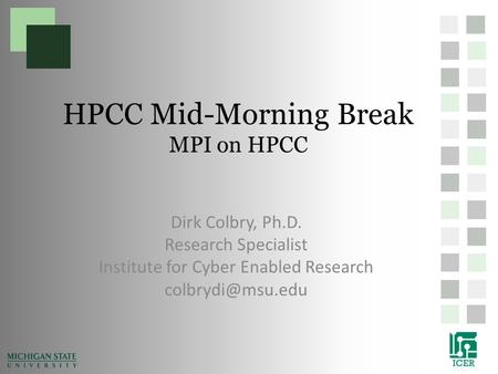 HPCC Mid-Morning Break MPI on HPCC Dirk Colbry, Ph.D. Research Specialist Institute for Cyber Enabled Research
