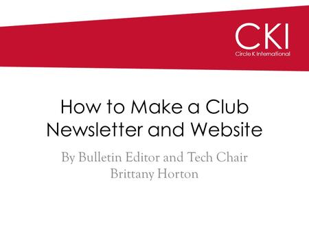CKI Circle K International How to Make a Club Newsletter and Website By Bulletin Editor and Tech Chair Brittany Horton.