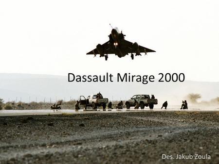 Dassault Mirage 2000 Des. Jakub Zoula. Why Mirage 2000… Interests about machine (ghost,phantom): Maneuverability Dassault company cooperates with nobody.